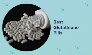 Best Glutathione Pills for 2021 (Reviews & Buyer's Guide)